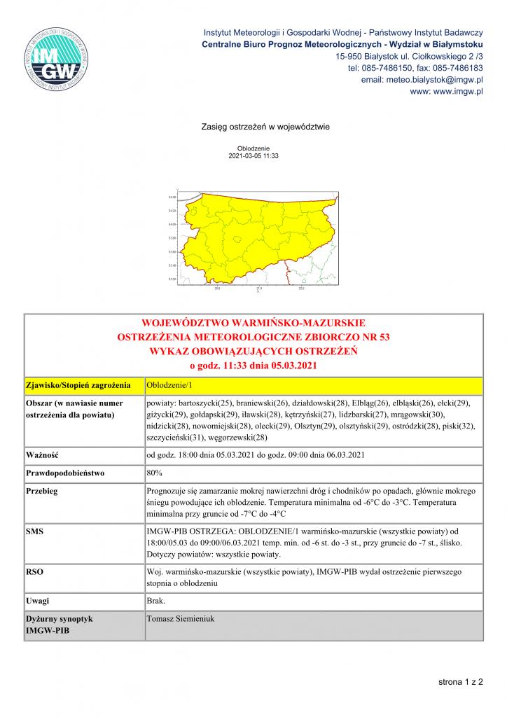 WOJEWÓDZTWO WARMIŃSKO-MAZURSKIE OSTRZEŻENIA METEOROLOGICZNE ZBIORCZO NR 53 WYKAZ OBOWIĄZUJĄCYCH OSTRZEŻEŃ o godz. 11:33 dnia 05.03.2021 Zjawisko/Stopień zagrożenia Oblodzenie/1 Obszar (w nawiasie numer ostrzeżenia dla powiatu) powiaty: bartoszycki(25), braniewski(26), działdowski(28), Elbląg(26), elbląski(26), ełcki(29), giżycki(29), gołdapski(29), iławski(28), kętrzyński(27), lidzbarski(27), mrągowski(30), nidzicki(28), nowomiejski(28), olecki(29), Olsztyn(29), olsztyński(29), ostródzki(28), piski(32), szczycieński(31), węgorzewski(28) Ważność od godz. 18:00 dnia 05.03.2021 do godz. 09:00 dnia 06.03.2021 Prawdopodobieństwo 80% Przebieg Prognozuje się zamarzanie mokrej nawierzchni dróg i chodników po opadach, głównie mokrego śniegu powodujące ich oblodzenie. Temperatura minimalna od -6°C do -3°C. Temperatura minimalna przy gruncie od -7°C do -4°C SMS IMGW-PIB OSTRZEGA: OBLODZENIE/1 warmińsko-mazurskie (wszystkie powiaty) od 18:00/05.03 do 09:00/06.03.2021 temp. min. od -6 st. do -3 st., przy gruncie do -7 st., ślisko. Dotyczy powiatów: wszystkie powiaty. RSO Woj. warmińsko-mazurskie (wszystkie powiaty), IMGW-PIB wydał ostrzeżenie pierwszego stopnia o oblodzeniu Uwagi Brak. Dyżurny synoptyk IMGW-PIB Tomasz Siemieniuk Instytut Meteorologii i Gospodarki Wodnej - Państwowy Instytut Badawczy Centralne Biuro Prognoz Meteorologicznych - Wydział w Białymstoku 15-950 Białystok ul. Ciołkowskiego 2 /3 tel: 085-7486150, fax: 085-7486183 email: meteo.bialystok@imgw.pl www: www.imgw.pl