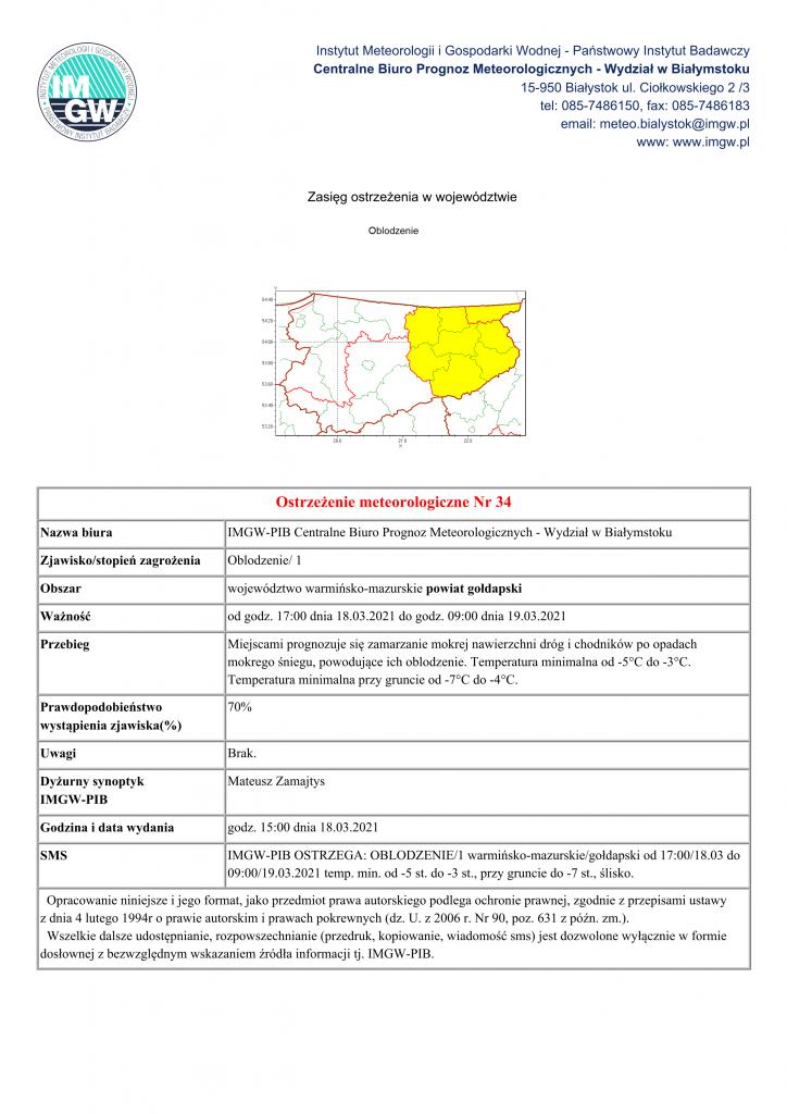 Ostrzeżenie meteorologiczne Nr 34 Nazwa biura IMGW-PIB Centralne Biuro Prognoz Meteorologicznych - Wydział w Białymstoku Zjawisko/stopień zagrożenia Oblodzenie/ 1 Obszar województwo warmińsko-mazurskie powiat gołdapski Ważność od godz. 17:00 dnia 18.03.2021 do godz. 09:00 dnia 19.03.2021 Przebieg Miejscami prognozuje się zamarzanie mokrej nawierzchni dróg i chodników po opadach mokrego śniegu, powodujące ich oblodzenie. Temperatura minimalna od -5°C do -3°C. Temperatura minimalna przy gruncie od -7°C do -4°C. Prawdopodobieństwo wystąpienia zjawiska(%) 70% Uwagi Brak. Dyżurny synoptyk IMGW-PIB Mateusz Zamajtys Godzina i data wydania godz. 15:00 dnia 18.03.2021 SMS IMGW-PIB OSTRZEGA: OBLODZENIE/1 warmińsko-mazurskie/gołdapski od 17:00/18.03 do 09:00/19.03.2021 temp. min. od -5 st. do -3 st., przy gruncie do -7 st., ślisko. Opracowanie niniejsze i jego format, jako przedmiot prawa autorskiego podlega ochronie prawnej, zgodnie z przepisami ustawy z dnia 4 lutego 1994r o prawie autorskim i prawach pokrewnych (dz. U. z 2006 r. Nr 90, poz. 631 z późn. zm.). Wszelkie dalsze udostępnianie, rozpowszechnianie (przedruk, kopiowanie, wiadomość sms) jest dozwolone wyłącznie w formie dosłownej z bezwzględnym wskazaniem źródła informacji tj. IMGW-PIB.