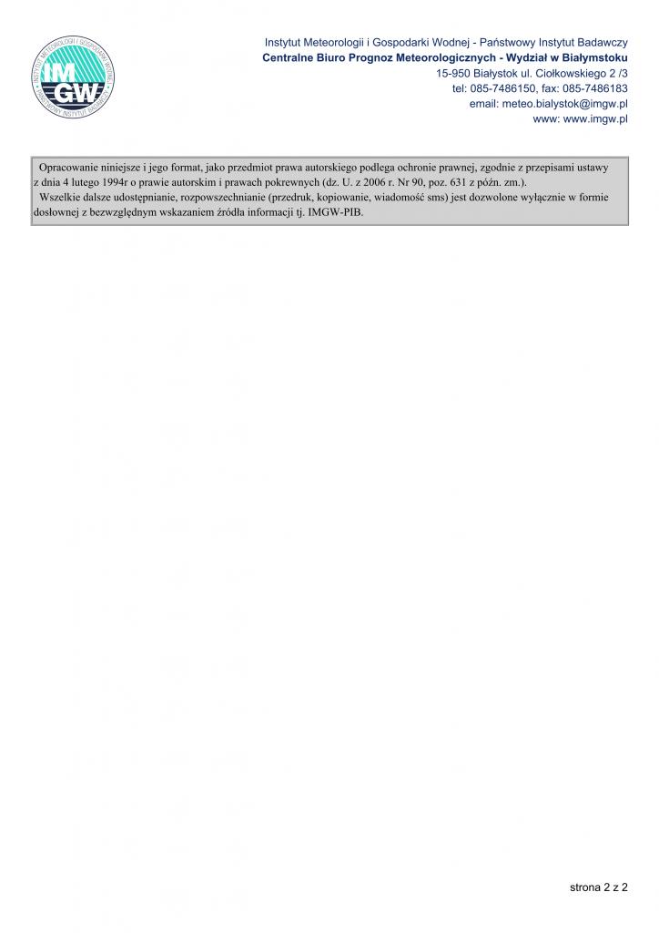 Opracowanie niniejsze i jego format, jako przedmiot prawa autorskiego podlega ochronie prawnej, zgodnie z przepisami ustawy z dnia 4 lutego 1994r o prawie autorskim i prawach pokrewnych (dz. U. z 2006 r. Nr 90, poz. 631 z późn. zm.). Wszelkie dalsze udostępnianie, rozpowszechnianie (przedruk, kopiowanie, wiadomość sms) jest dozwolone wyłącznie w formie dosłownej z bezwzględnym wskazaniem źródła informacji tj. IMGW-PIB. Instytut Meteorologii i Gospodarki Wodnej - Państwowy Instytut Badawczy Centralne Biuro Prognoz Meteorologicznych - Wydział w Białymstoku 15-950 Białystok ul. Ciołkowskiego 2 /3 tel: 085-7486150, fax: 085-7486183 email: meteo.bialystok@imgw.pl www: www.imgw.pl strona