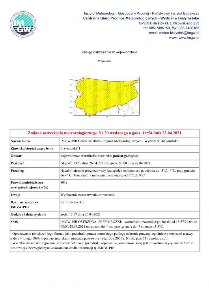 Zmiana ostrzeżenia meteorologicznego Nr 39 wydanego o godz. 11:54 dnia 23.04.2021 Nazwa biura IMGW-PIB Centralne Biuro Prognoz Meteorologicznych - Wydział w Białymstoku Zjawisko/stopień zagrożenia Przymrozki/ 1 Obszar województwo warmińsko-mazurskie powiat gołdapski Ważność od godz. 13:57 dnia 26.04.2021 do godz. 08:00 dnia 28.04.2021 Przebieg Nadal miejscami prognozowany jest spadek temperatury powietrza do -3°C, -4°C, przy gruncie do -7°C. Temperatura maksymalna wyniesie od 5°C do 8°C. Prawdopodobieństwo wystąpienia zjawiska(%) 80% Uwagi Wydłużenie czasu trwania ostrzeżenia. Dyżurny synoptyk