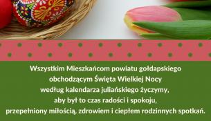 Wszystkim Mieszkańcom powiatu gołdapskiego obchodzącym Święta Wielkiej Nocy według kalendarza juliańskiego życzymy, aby był to czas radości i spokoju, przepełniony miłością, zdrowiem i ciepłem rodzinnych spotkań. Marzanna Marianna Wardziejewska Starosta Gołdapski z pracownikami Starostwa Powiatowego w Gołdapi i Radą Rady Powiatu w Gołdapi