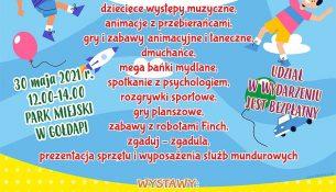 """Żółto-niebieski plakat z programem Rodzinnego dnia dziecka: RODZINNY DZIEŃ DZIECKA W PROGRAMIE: dziecięce występy muzyczne, animacje z przebierańcami gry i zabawy animacyjne i taneczne, dmuchańce, mega bańki mydlane, spotkanie z psychologiem rozgrywki sportowe, gry planszowe, W GOŁDAP zabawy z robotami Finch, zgaduj - zgadula, prezentacja sprzętu i wyposażenia służb mundurowych 30 maja 2021 r. 12.00-14.00 PARK MIEJSKI UDZIAŁ W WYDARZENIU JEST BEZPŁATNY WYSTAWY: Wystawa """"Kocie klimaty"""" – rekodzieło artystyczne - Galeria K2 Domu Kultury w Gołdapi Wystawa rysunków satyrycznych """"Macki dzieciom"""" Hol Kina Kultura (wystawy można oglądać od 30.05.2021 r. do 30.06.2021 r. Wydarzenie współorganizowane w ramach XXINI Warmińsko-Mazurskich Dni Rodziny pod hasłem """"Młodość-Milość-Małżeństwo-Rodzina"""" Pamiętajmy o konieczności zachowania dystansu i obowiązujących obostrzeń sanitarnych"""