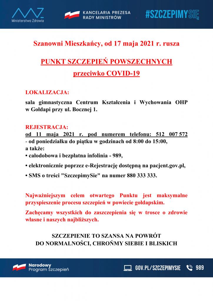 """Szanowni Mieszkańcy, od 17 maja 2021 r. rusza  PUNKT SZCZEPIEŃ POWSZECHNYCH  przeciwko COVID-19  LOKALIZACJA:  sala gimnastyczna Centrum Kształcenia i Wychowania OHP  w Gołdapi przy ul. Bocznej 1.  REJESTRACJA:  od 11 maja 2021 r. pod numerem telefonu: 512 007 572  - od poniedziałku do piątku w godzinach od 8:00 do 15:00, a także:  • całodobowa i bezpłatna infolinia - 989, • elektronicznie poprzez e-Rejestrację dostępną na pacjent.gov.pl, • SMS o treści """"SzczepimySie"""" na numer 880 333 333.  Najważniejszym celem otwartego Punktu jest maksymalne przyspieszenie procesu szczepień w powiecie gołdapskim.  Zachęcamy wszystkich do zaszczepienia się w trosce o zdrowie własne i naszych najbliższych.  SZCZEPIENIE TO SZANSA NA POWRÓT  DO NORMALNOŚCI, CHROŃMY SIEBIE I BLISKICH"""