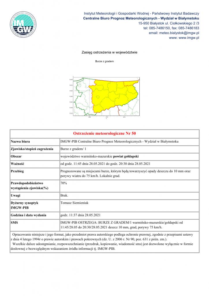 Ostrzeżenie meteorologiczne Nr 50 Nazwa biura IMGW-PIB Centralne Biuro Prognoz Meteorologicznych - Wydział w Białymstoku Zjawisko/stopień zagrożenia Burze z gradem/ 1 Obszar województwo warmińsko-mazurskie powiat gołdapski Ważność od godz. 11:45 dnia 28.05.2021 do godz. 20:30 dnia 28.05.2021 Przebieg Prognozowane są miejscami burze, którym będą towarzyszyć opady deszczu do 10 mm oraz porywy wiatru do 75 km/h. Lokalnie grad. Prawdopodobieństwo wystąpienia zjawiska(%) 70% Uwagi Brak. Dyżurny synoptyk IMGW-PIB Tomasz Siemieniuk Godzina i data wydania godz. 11:37 dnia 28.05.2021 SMS IMGW-PIB OSTRZEGA: BURZE Z GRADEM/1 warmińsko-mazurskie/gołdapski od 11:45/28.05 do 20:30/28.05.2021 deszcz 10 mm, grad, porywy 75 km/h. Opracowanie niniejsze i jego format, jako przedmiot prawa autorskiego podlega ochronie prawnej, zgodnie z przepisami ustawy z dnia 4 lutego 1994r o prawie autorskim i prawach pokrewnych (dz. U. z 2006 r. Nr 90, poz. 631 z późn. zm.). Wszelkie dalsze udostępnianie, rozpowszechnianie (przedruk, kopiowanie, wiadomość sms) jest dozwolone wyłącznie w formie dosłownej z bezwzględnym wskazaniem źródła informacji tj. IMGW-PIB.