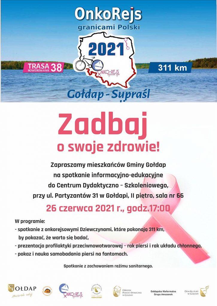 Onko Rejs granicami Polski 2021 TRASA 311 km ROWEROWAA 38 BONKO-REJS bytu Nie moe Gołdap-Supraśl Zadbaj o swoje zdrowie! Zapraszamy mieszkańców Gminy Gołdap na spotkanie informacyjno-edukacyjne do Centrum Dydaktyczno - Szkoleniowego, przy ul. Partyzantów 31 w Gołdapi, II piętro, sala nr 66 26 czerwca 2021 r., godz.17:00 W programie: - spotkanie z onkorejsowymi Dziewczynami, które pokonają 311 km, by pokazać, że warto się badać, - prezentacja profilaktyki przeciwnowotworowej - rak piersi i rak układu chłonnego, - pokaz i nauka samobadania piersi na fantomach. Spotkanie z zachowaniem režimu sanitarnego.