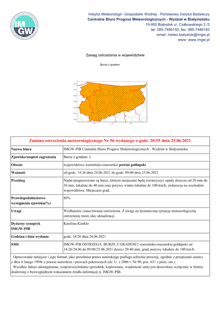 Zmiana ostrzeżenia meteorologicznego Nr 56 wydanego o godz. 20:55 dnia 23.06.2021 Nazwa biura IMGW-PIB Centralne Biuro Prognoz Meteorologicznych - Wydział w Białymstoku Zjawisko/stopień zagrożenia Burze z gradem/ 2 Obszar województwo warmińsko-mazurskie powiat gołdapski Ważność od godz. 14:26 dnia 24.06.2021 do godz. 09:00 dnia 25.06.2021 Przebieg Nadal prognozowane są burze, którym miejscami będą towarzyszyć opady deszczu od 20 mm do 30 mm, lokalnie do 40 mm oraz porywy wiatru lokalnie do 100 km/h, zwłaszcza na wschodzie województwa. Miejscami grad. Prawdopodobieństwo wystąpienia zjawiska(%) 80% Uwagi Wydłużenie czasu trwania ostrzeżenia. Z uwagi na dynamiczną sytuację meteorologiczną ostrzeżenie może ulec aktualizacji. Dyżurny synoptyk IMGW-PIB Karolina Kierklo Godzina i data wydania godz. 14:26 dnia 24.06.2021 SMS IMGW-PIB OSTRZEGA: BURZE Z GRADEM/2 warmińsko-mazurskie/gołdapski od 14:26/24.06 do 09:00/25.06.2021 deszcz 20-40 mm, grad, porywy lokalnie do 100 km/h. Opracowanie niniejsze i jego format, jako przedmiot prawa autorskiego podlega ochronie prawnej, zgodnie z przepisami ustawy z dnia 4 lutego 1994r o prawie autorskim i prawach pokrewnych (dz. U. z 2006 r. Nr 90, poz. 631 z późn. zm.). Wszelkie dalsze udostępnianie, rozpowszechnianie (przedruk, kopiowanie, wiadomość sms) jest dozwolone wyłącznie w formie dosłownej z bezwzględnym wskazaniem źródła informacji tj. IMGW-PIB.