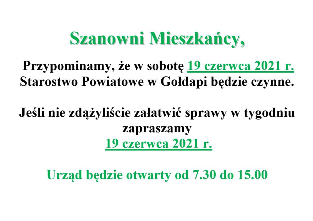 Szanowni Mieszkańcy,   Przypominamy, że w sobotę 19 czerwca 2021 r. Starostwo Powiatowe w Gołdapi będzie czynne.   Jeśli nie zdążyliście załatwić sprawy w tygodniu zapraszamy  19 czerwca 2021 r.  Urząd będzie otwarty od 7.30 do 15.00