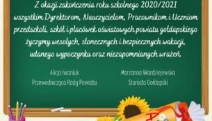 Tablica szkolna z zyczeniami: Z okazji zakończenia roku szkolnego 2020/2021 wszystkim Dyrektorom, Nauczycielom, Pracownikom i Uczniom przedszkoli , szkół i placówek oświatowych powiatu gołdapskiego życzymy wesołych, stonecznych i bezpiecznych wakacji, udanego wypoczynku oraz niezapomnianych wrażeń. Alicja Iwaniuk Przewodnicząca Rady Powiatu Marzanna Wardziejewska Starosta Gołdapski