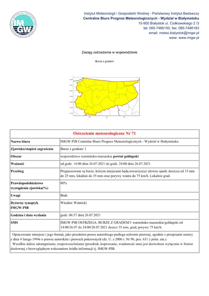 Ostrzeżenie meteorologiczne Nr 71 Nazwa biura IMGW-PIB Centralne Biuro Prognoz Meteorologicznych - Wydział w Białymstoku Zjawisko/stopień zagrożenia Burze z gradem/ 1 Obszar województwo warmińsko-mazurskie powiat gołdapski Ważność od godz. 14:00 dnia 26.07.2021 do godz. 24:00 dnia 26.07.2021 Przebieg Prognozowane są burze, którym miejscami będą towarzyszyć ulewne opady deszczu od 15 mm do 25 mm, lokalnie do 35 mm oraz porywy wiatru do 75 km/h. Lokalnie grad. Prawdopodobieństwo wystąpienia zjawiska(%) 80% Uwagi Brak. Dyżurny synoptyk IMGW-PIB Wiesław Winnicki Godzina i data wydania godz. 06:57 dnia 26.07.2021 SMS IMGW-PIB OSTRZEGA: BURZE Z GRADEM/1 warmińsko-mazurskie/gołdapski od 14:00/26.07 do 24:00/26.07.2021 deszcz 35 mm, grad, porywy 75 km/h. Opracowanie niniejsze i jego format, jako przedmiot prawa autorskiego podlega ochronie prawnej, zgodnie z przepisami ustawy z dnia 4 lutego 1994r o prawie autorskim i prawach pokrewnych (dz. U. z 2006 r. Nr 90, poz. 631 z późn. zm.). Wszelkie dalsze udostępnianie, rozpowszechnianie (przedruk, kopiowanie, wiadomość sms) jest dozwolone wyłącznie w formie dosłownej z bezwzględnym wskazaniem źródła informacji tj. IMGW-PIB.