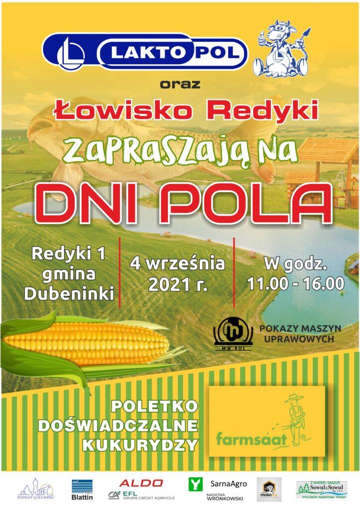 LAKTO POL oraz Łowisko Redyki ZAPRASZają na DNI POLA Redyki 1 gmina Dubeninki 4 września 2021 r. W godz. 11.00 - 16.00 n POKAZY MASZYN UPRAWOWYCH MW-ROL POLETKO DOŚWIADCZALNE KUKURYDZY farmsaat Vilomix Wheme ALDO x Y SarnaAgro A2 : Z WARMII I MAZUR Sowul&Sowul Sp. z o.o. Polska EFL GRUPA CRÉDIT AGRICOLE motoROL Blattin POWIAT GOŁDAPSKI NASIONA WRONKOWSKI AKUMULATORY OLEJE CZESCI POLSKIE NASIONA TRAW