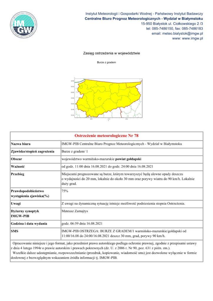 Ostrzeżenie meteorologiczne Nr 78 Nazwa biura IMGW-PIB Centralne Biuro Prognoz Meteorologicznych - Wydział w Białymstoku Zjawisko/stopień zagrożenia Burze z gradem/ 1 Obszar województwo warmińsko-mazurskie powiat gołdapski Ważność od godz. 11:00 dnia 16.08.2021 do godz. 24:00 dnia 16.08.2021 Przebieg Miejscami prognozowane są burze, którym towarzyszyć będą ulewne opady deszczu o wydajności do 20 mm, lokalnie do około 30 mm oraz porywy wiatru do 90 km/h. Lokalnie duży grad. Prawdopodobieństwo wystąpienia zjawiska(%) 75% Uwagi Z uwagi na dynamiczną sytuację istnieje możliwość podniesienia stopnia Ostrzeżenia. Dyżurny synoptyk IMGW-PIB Mateusz Zamajtys Godzina i data wydania godz. 06:59 dnia 16.08.2021 SMS IMGW-PIB OSTRZEGA: BURZE Z GRADEM/1 warmińsko-mazurskie/gołdapski od 11:00/16.08 do 24:00/16.08.2021 deszcz 30 mm, grad, porywy 90 km/h. Opracowanie niniejsze i jego format, jako przedmiot prawa autorskiego podlega ochronie prawnej, zgodnie z przepisami ustawy z dnia 4 lutego 1994r o prawie autorskim i prawach pokrewnych (dz. U. z 2006 r. Nr 90, poz. 631 z późn. zm.). Wszelkie dalsze udostępnianie, rozpowszechnianie (przedruk, kopiowanie, wiadomość sms) jest dozwolone wyłącznie w formie dosłownej z bezwzględnym wskazaniem źródła informacji tj. IMGW-PIB.