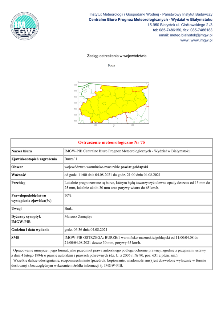Ostrzeżenie meteorologiczne Nr 75 Nazwa biura IMGW-PIB Centralne Biuro Prognoz Meteorologicznych - Wydział w Białymstoku Zjawisko/stopień zagrożenia Burze/ 1 Obszar województwo warmińsko-mazurskie powiat gołdapski Ważność od godz. 11:00 dnia 04.08.2021 do godz. 21:00 dnia 04.08.2021 Przebieg Lokalnie prognozowane są burze, którym będą towarzyszyć ulewne opady deszczu od 15 mm do 25 mm, lokalnie około 30 mm oraz porywy wiatru do 65 km/h. Prawdopodobieństwo wystąpienia zjawiska(%) 70% Uwagi Brak. Dyżurny synoptyk IMGW-PIB Mateusz Zamajtys Godzina i data wydania godz. 06:36 dnia 04.08.2021 SMS IMGW-PIB OSTRZEGA: BURZE/1 warmińsko-mazurskie/gołdapski od 11:00/04.08 do 21:00/04.08.2021 deszcz 30 mm, porywy 65 km/h. Opracowanie niniejsze i jego format, jako przedmiot prawa autorskiego podlega ochronie prawnej, zgodnie z przepisami ustawy z dnia 4 lutego 1994r o prawie autorskim i prawach pokrewnych (dz. U. z 2006 r. Nr 90, poz. 631 z późn. zm.). Wszelkie dalsze udostępnianie, rozpowszechnianie (przedruk, kopiowanie, wiadomość sms) jest dozwolone wyłącznie w formie dosłownej z bezwzględnym wskazaniem źródła informacji tj. IMGW-PIB.