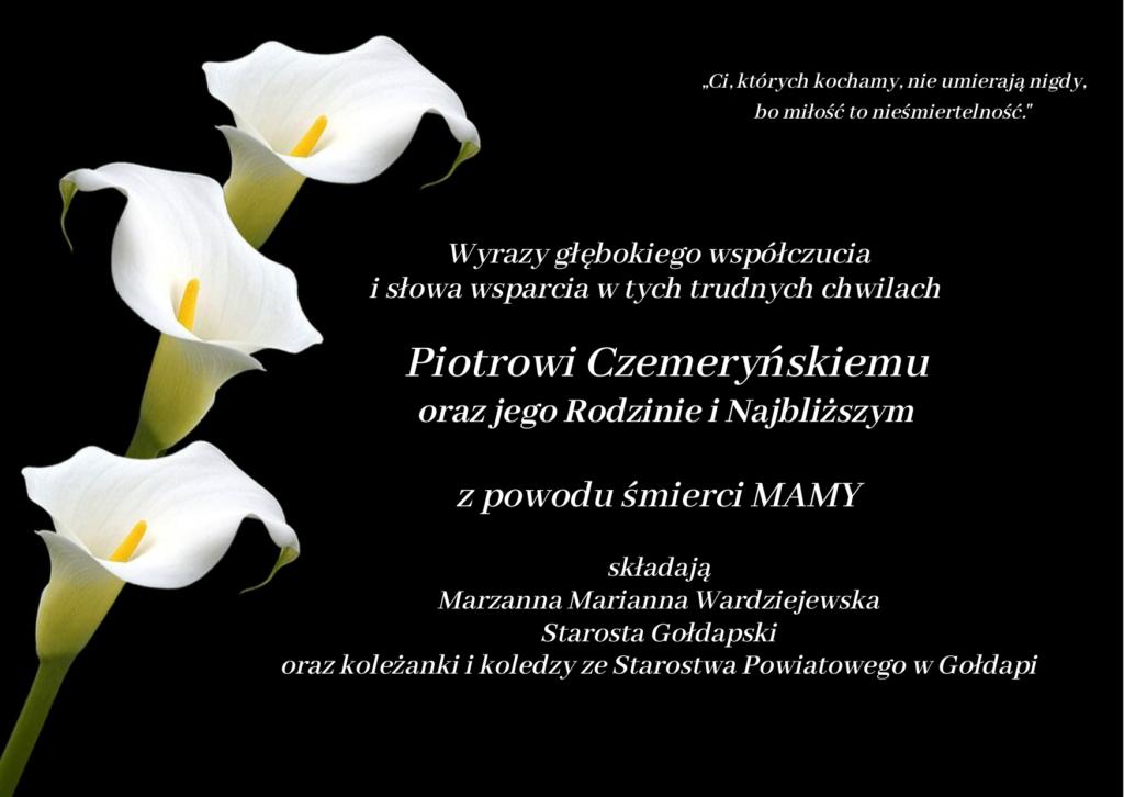 Wyrazy głębokiego współczucia i słowa wsparcia w tych trudnych chwilach     Piotrowi Czemeryńskiemu oraz jego Rodzinie i Najbliższym  z powodu śmierci MAMY  składają Marzanna Marianna Wardziejewska Starosta Gołdapski oraz koleżanki i koledzy ze Starostwa Powiatowego w Gołdapi