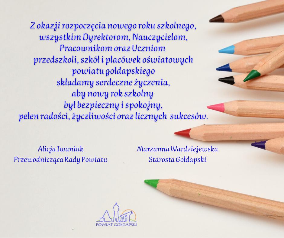 Grafika w tle z kolorowymi ołówkami i życzeniami: Z okazji rozpoczęcia nowego roku szkolnego, wszystkim Dyrektorom, Nauczycielom, Pracownikom oraz Uczniom  przedszkoli, szkół i placówek oświatowych powiatu gołdapskiego  składamy serdeczne życzenia,  aby nowy rok szkolny  był bezpieczny i spokojny, pełen radości, życzliwości oraz licznych  sukcesów. Alicja Iwaniuk Przewodnicząca Rady Powiatu Marzanna Wardziejewska Starosta Gołdapski