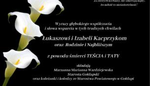 Wyrazy głębokiego współczucia i słowa wsparcia w tych trudnych chwilach Łukaszowi i Izabeli Kacprzykom oraz Rodzinie i Najbliższym z powodu śmierci TEŚCIA i TATY składają Marzanna Marianna Wardziejewska Starosta Gołdapski oraz koleżanki i koledzy ze Starostwa Powiatowego w Gołdapi